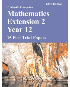 Mathematics Extension 2 Year 12 Past Trial Papers 2019 edition - 15 Past Trial Papers