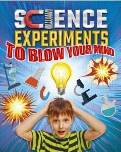 Science Experiments To Blow Your Mind (Ages 8+)